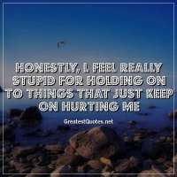 Honestly, l feel really stupid for holding on to things that just keep on hurting me.