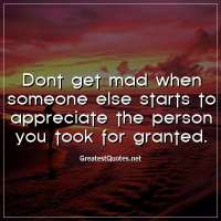 Dont get mad when someone else starts to appreciate the person you took for granted