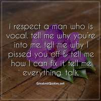 i respect a man who is vocal. tell me why you're into me. tell me why I pissed you off & tell me how I can fix it. tell me everything. talk.