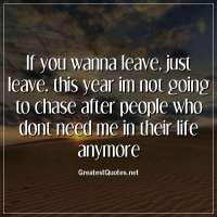 If you wanna leave, just leave. this year im not going to chase after people who dont need me in their life anymore