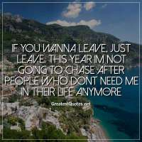 If you wanna leave, just leave. this year im not going to chase after people who dont need me in their life anymore.