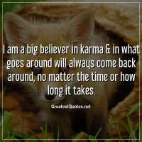 I am a big believer in karma & in what goes around will always come back around, no matter the time or how long it takes