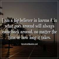 I am a big believer in karma & in what goes around will always come back around, no matter the time or how long it takes.