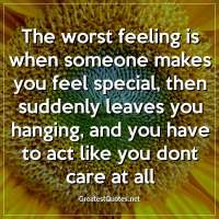 The worst feeling is when someone makes you feel special, then suddenly leaves you hanging, and you have to act like you dont care at all