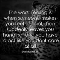 The worst feeling is when someone makes you feel special, then suddenly leaves you hanging, and you have to act like you dont care at all.