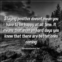 Staying positive doesnt mean you have to be happy at all time. It means that even on hard days you know that there are better ones coming