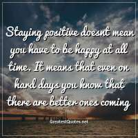 Staying positive doesnt mean you have to be happy at all time. It means that even on hard days you know that there are better ones coming.