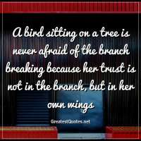 A bird sitting on a tree is never afraid of the branch breaking because her trust is not in the branch, but in her own wings