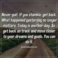 Never quit. If you stumble, get back. What happened yesterday no longer matters. Today is another day. So get back on track and move closer to your dreams and goals. You can do it.