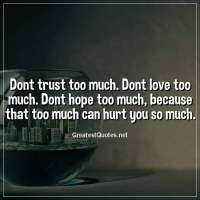 Dont trust too much. Dont love too much. Dont hope too much, because that too much can hurt you so much