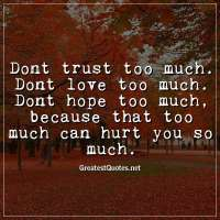 Dont trust too much. Dont love too much. Dont hope too much, because that too much can hurt you so much.