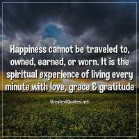 Happiness cannot be traveled to, owned, earned, or worn. It is the spiritual experience of living every minute with love, grace & gratitude