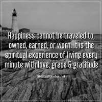 Happiness cannot be traveled to, owned, earned, or worn. It is the spiritual experience of living every minute with love, grace & gratitude.