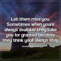 Let them miss you. Sometimes when youre always available they take you for granted because they think youll always stay