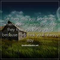 Let them miss you. Sometimes when youre always available they take you for granted because they think youll always stay.