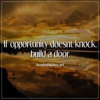If opportunity doesnt knock, build a door.