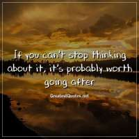 If you can't stop thinking about it, it's probably worth going after