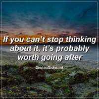 If you can't stop thinking about it, it's probably worth going after.