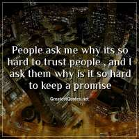 People ask me why its so hard to trust people , and I ask them why is it so hard to keep a promise.