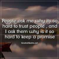 People ask me why its so hard to trust people , and I ask them why is it so hard to keep a promise