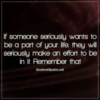 If someone seriously wants to be a part of your life, they will seriously make an effort to be in it. Remember that