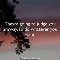 Theyre going to judge you anyway, so do whatever you want.